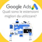 Google Ads: quali sono le migliori estensioni da utilizzare?